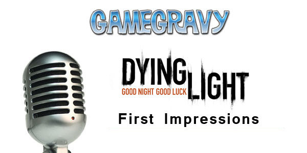 gamegravy-rewind-dying-light-impressions-podcast